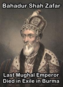 Bahadur Shah Zafar, last Mughal Emperor, died in exile in Burma in 1862