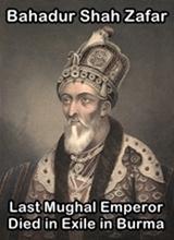Bahadur Shah Zafar was exiled to Burma where he died in 1862