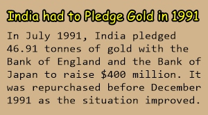 In 1991, India had to pledge 47 tonnes of gold to get 400 million dollars