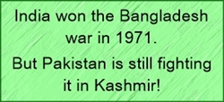 India won bangladesh war in 1971, but Pakistan is still fighting it in Kashmir.