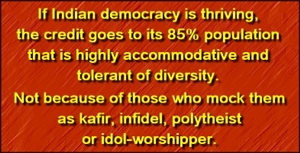 Indian democracy squarely rests on the tolerance of people who form 85% population, despite the religious politics of Christians and Muslims.